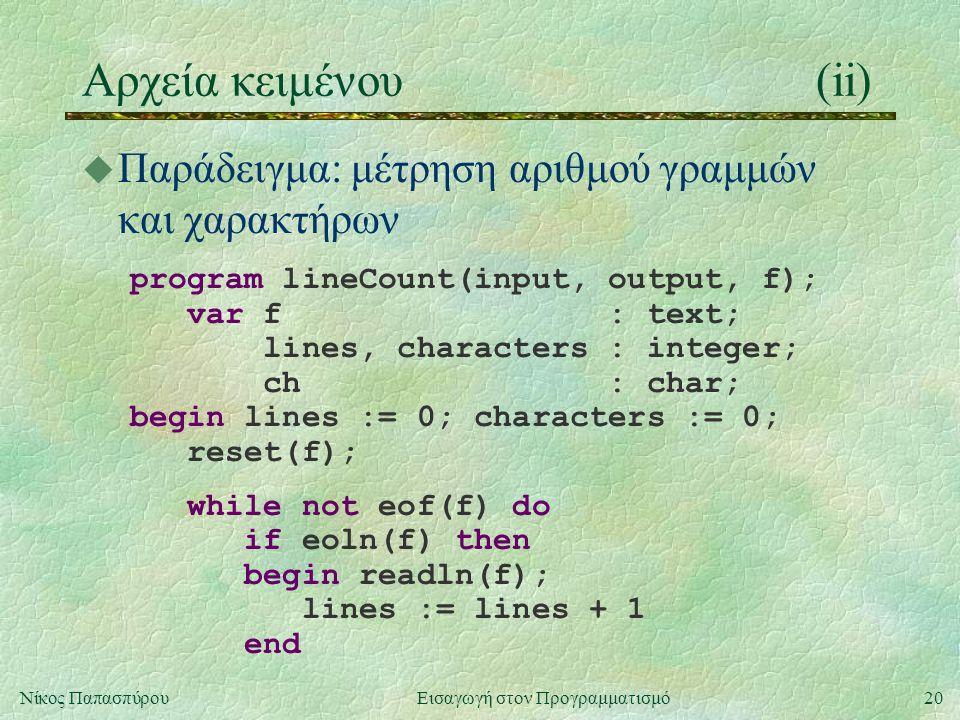 20Νίκος Παπασπύρου Εισαγωγή στον Προγραμματισμό Αρχεία κειμένου(ii) u Παράδειγμα: μέτρηση αριθμού γραμμών και χαρακτήρων program lineCount(input, output, f); var f : text; lines, characters : integer; ch : char; begin lines := 0; characters := 0; reset(f); while not eof(f) do if eoln(f) then begin readln(f); lines := lines + 1 end