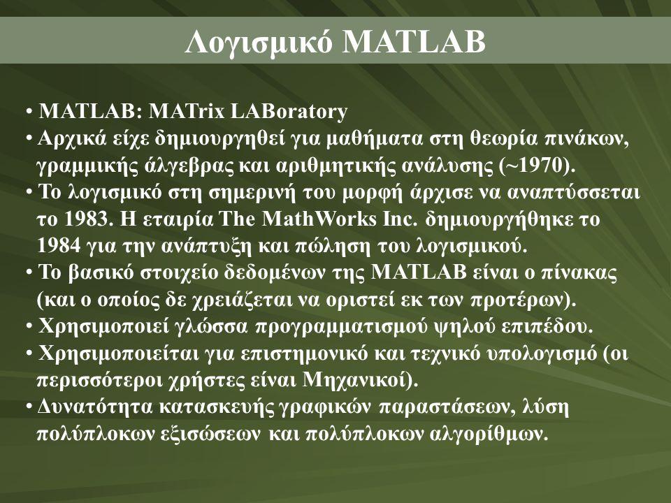 Λογισμικό MATLAB MATLAB: MATrix LABoratory Αρχικά είχε δημιουργηθεί για μαθήματα στη θεωρία πινάκων, γραμμικής άλγεβρας και αριθμητικής ανάλυσης (~197