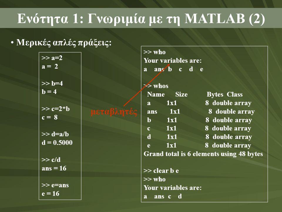 Ενότητα 1: Γνωριμία με τη MATLAB (2) Μερικές απλές πράξεις: >> a=2 a = 2 >> b=4 b = 4 >> c=2*b c = 8 >> d=a/b d = 0.5000 >> c/d ans = 16 >> e=ans e =