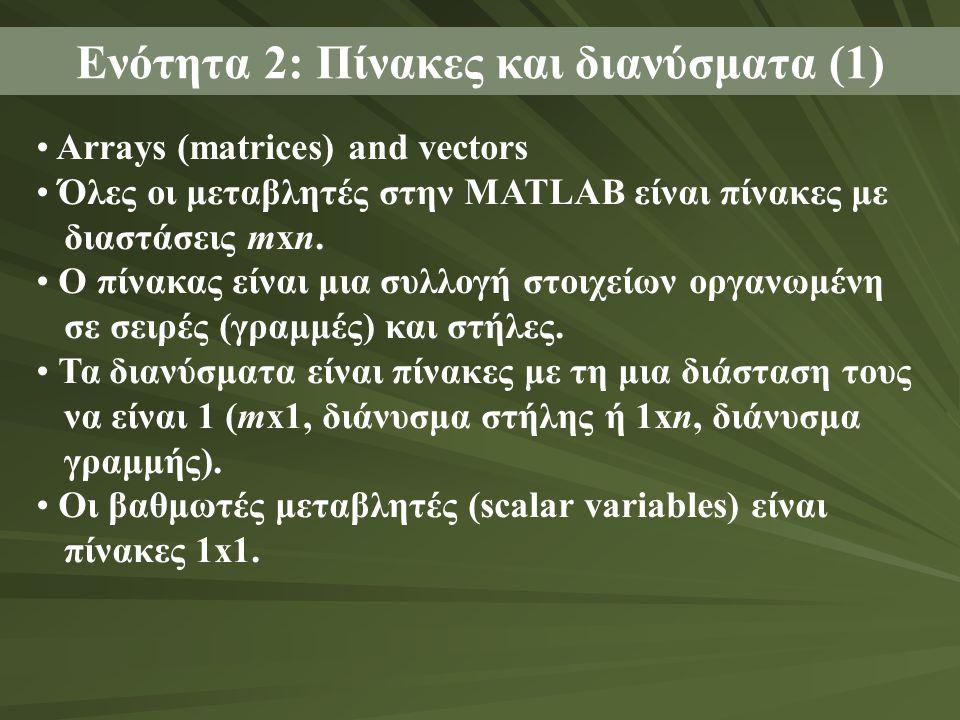 Ενότητα 2: Πίνακες και διανύσματα (1) Arrays (matrices) and vectors Όλες οι μεταβλητές στην MATLAB είναι πίνακες με διαστάσεις mxn. Ο πίνακας είναι μι