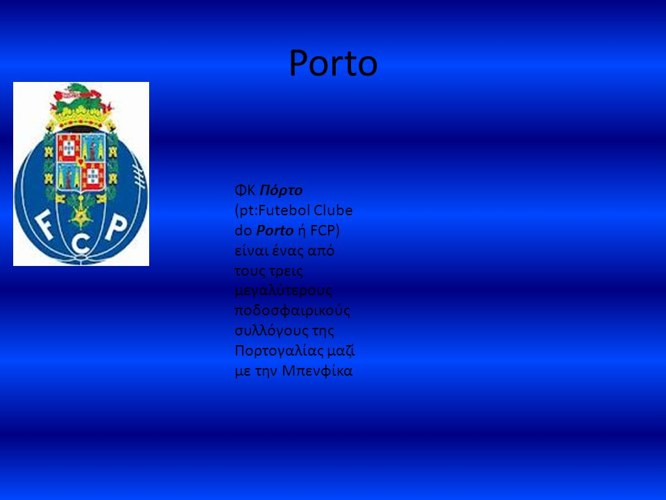 Porto ΦΚ Πόρτο (pt:Futebol Clube do Porto ή FCP) είναι ένας από τους τρεις μεγαλύτερους ποδοσφαιρικούς συλλόγους της Πορτογαλίας μαζί με την Μπενφίκα