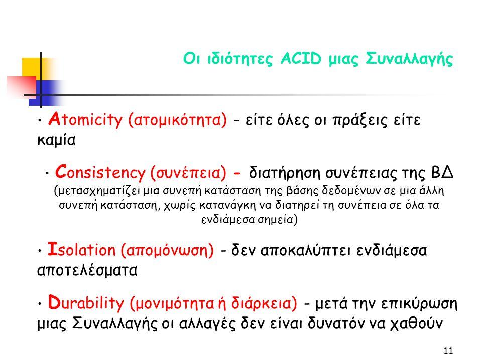 11 Οι ιδιότητες ACID μιας Συναλλαγής Α tomicity (ατομικότητα) - είτε όλες οι πράξεις είτε καμία C onsistency (συνέπεια) - διατήρηση συνέπειας της ΒΔ (