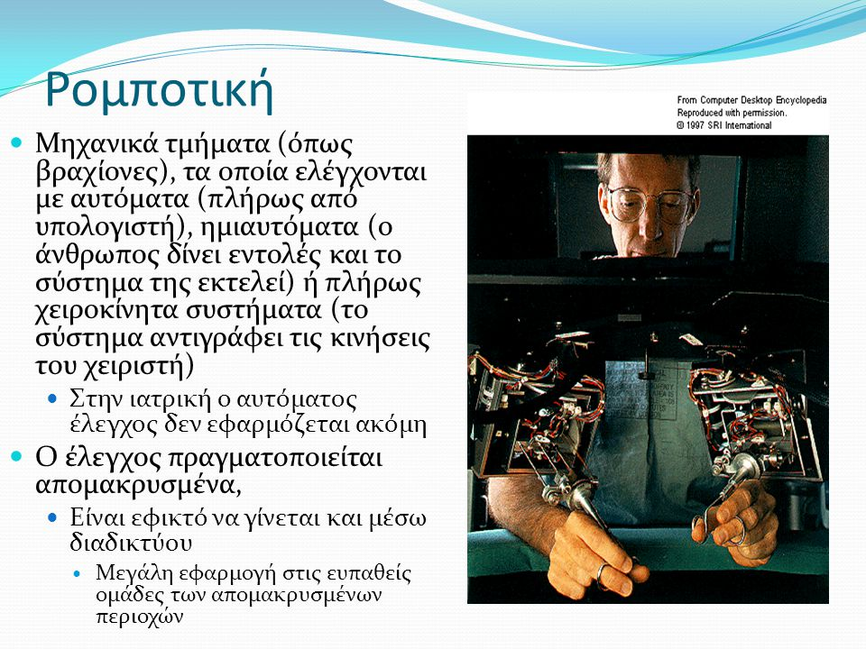 Ρομποτική Μηχανικά τμήματα (όπως βραχίονες), τα οποία ελέγχονται με αυτόματα (πλήρως από υπολογιστή), ημιαυτόματα (ο άνθρωπος δίνει εντολές και το σύστημα της εκτελεί) ή πλήρως χειροκίνητα συστήματα (το σύστημα αντιγράφει τις κινήσεις του χειριστή) Στην ιατρική ο αυτόματος έλεγχος δεν εφαρμόζεται ακόμη Ο έλεγχος πραγματοποιείται απομακρυσμένα, Είναι εφικτό να γίνεται και μέσω διαδικτύου Μεγάλη εφαρμογή στις ευπαθείς ομάδες των απομακρυσμένων περιοχών