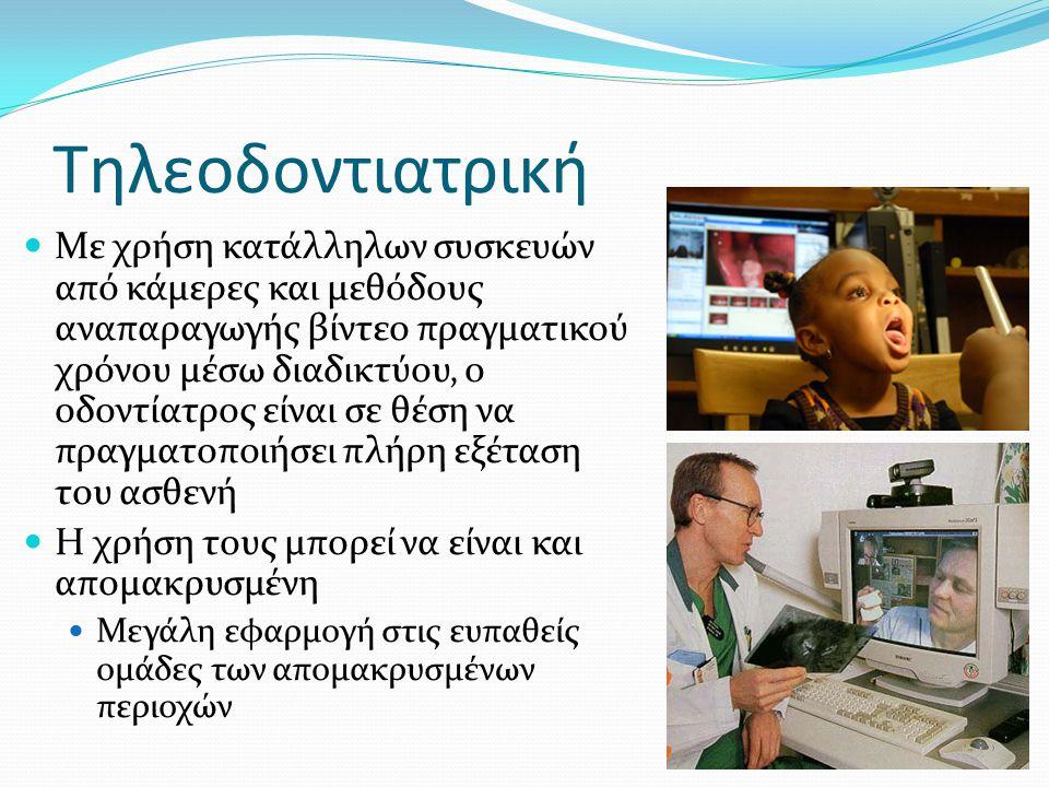 Τηλεοδοντιατρική Με χρήση κατάλληλων συσκευών από κάμερες και μεθόδους αναπαραγωγής βίντεο πραγματικού χρόνου μέσω διαδικτύου, ο οδοντίατρος είναι σε θέση να πραγματοποιήσει πλήρη εξέταση του ασθενή Η χρήση τους μπορεί να είναι και απομακρυσμένη Μεγάλη εφαρμογή στις ευπαθείς ομάδες των απομακρυσμένων περιοχών