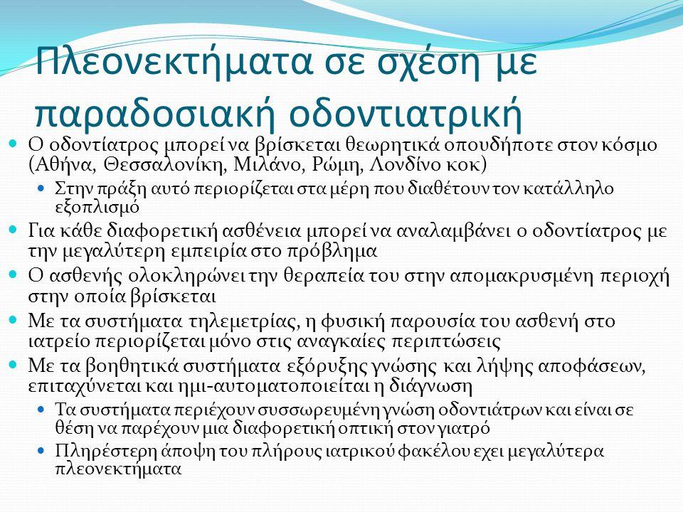 Πλεονεκτήματα σε σχέση με παραδοσιακή οδοντιατρική Ο οδοντίατρος μπορεί να βρίσκεται θεωρητικά οπουδήποτε στον κόσμο (Αθήνα, Θεσσαλονίκη, Μιλάνο, Ρώμη, Λονδίνο κοκ) Στην πράξη αυτό περιορίζεται στα μέρη που διαθέτουν τον κατάλληλο εξοπλισμό Για κάθε διαφορετική ασθένεια μπορεί να αναλαμβάνει ο οδοντίατρος με την μεγαλύτερη εμπειρία στο πρόβλημα Ο ασθενής ολοκληρώνει την θεραπεία του στην απομακρυσμένη περιοχή στην οποία βρίσκεται Με τα συστήματα τηλεμετρίας, η φυσική παρουσία του ασθενή στο ιατρείο περιορίζεται μόνο στις αναγκαίες περιπτώσεις Με τα βοηθητικά συστήματα εξόρυξης γνώσης και λήψης αποφάσεων, επιταχύνεται και ημι-αυτοματοποιείται η διάγνωση Τα συστήματα περιέχουν συσσωρευμένη γνώση οδοντιάτρων και είναι σε θέση να παρέχουν μια διαφορετική οπτική στον γιατρό Πληρέστερη άποψη του πλήρους ιατρικού φακέλου εχει μεγαλύτερα πλεονεκτήματα