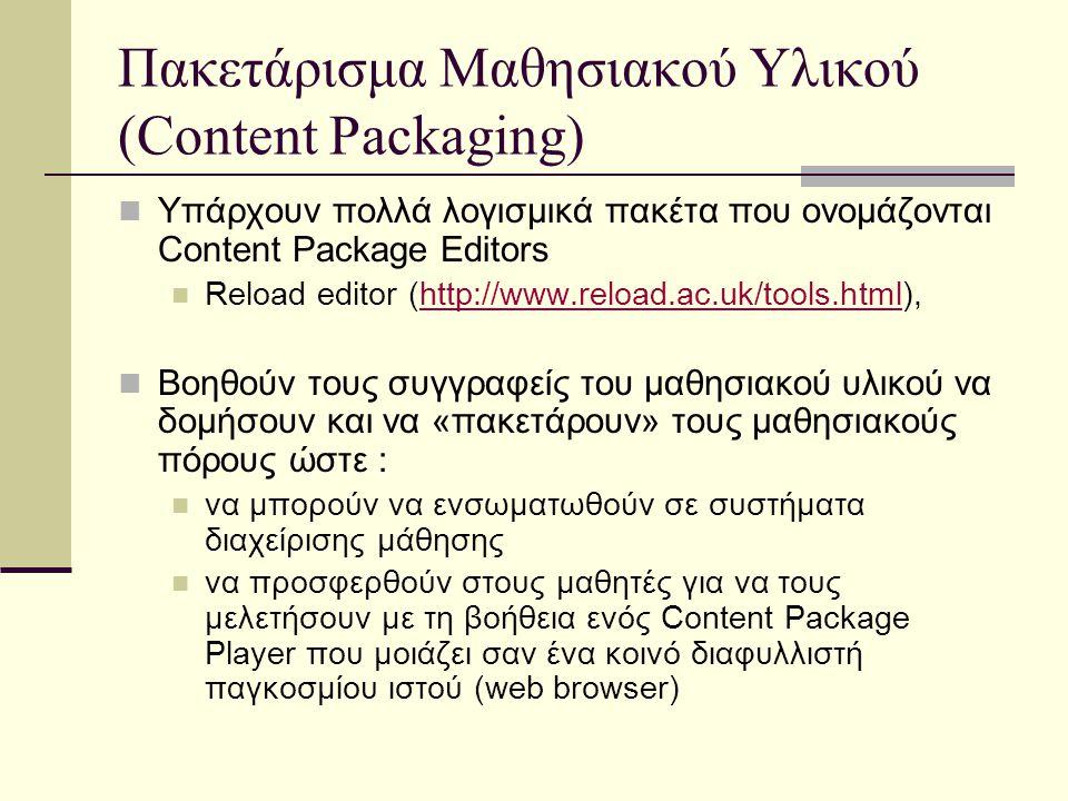 Πακετάρισμα Μαθησιακού Υλικού (Content Packaging) Υπάρχουν πολλά λογισμικά πακέτα που ονομάζονται Content Package Editors Reload editor (http://www.reload.ac.uk/tools.html),http://www.reload.ac.uk/tools.html Bοηθούν τους συγγραφείς του μαθησιακού υλικού να δομήσουν και να «πακετάρουν» τους μαθησιακούς πόρους ώστε : να μπορούν να ενσωματωθούν σε συστήματα διαχείρισης μάθησης να προσφερθούν στους μαθητές για να τους μελετήσουν με τη βοήθεια ενός Content Package Player που μοιάζει σαν ένα κοινό διαφυλλιστή παγκοσμίου ιστού (web browser)