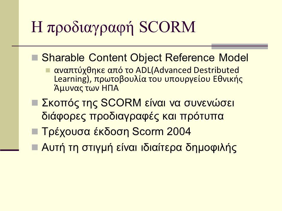 Η προδιαγραφή SCORM Sharable Content Object Reference Model αναπτύχθηκε από το ADL(Advanced Destributed Learning), πρωτοβουλία του υπουργείου Εθνικής Άμυνας των ΗΠΑ Σκοπός της SCORM είναι να συνενώσει διάφορες προδιαγραφές και πρότυπα Τρέχουσα έκδοση Scorm 2004 Αυτή τη στιγμή είναι ιδιαίτερα δημοφιλής