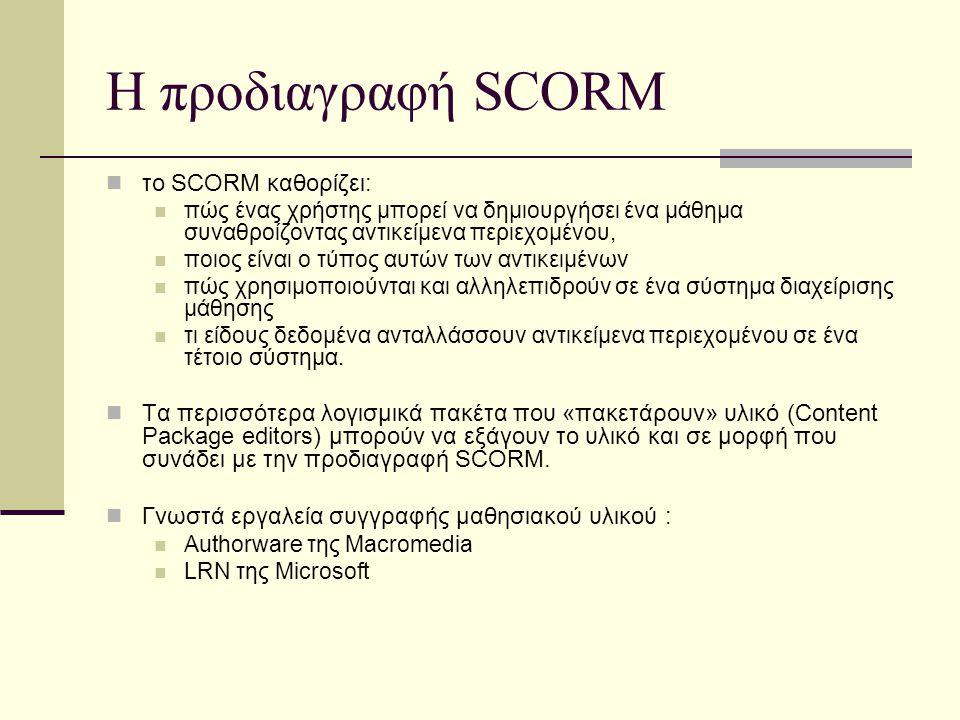Η προδιαγραφή SCORM το SCORM καθορίζει: πώς ένας χρήστης μπορεί να δημιουργήσει ένα μάθημα συναθροίζοντας αντικείμενα περιεχομένου, ποιος είναι ο τύπος αυτών των αντικειμένων πώς χρησιμοποιούνται και αλληλεπιδρούν σε ένα σύστημα διαχείρισης μάθησης τι είδους δεδομένα ανταλλάσσουν αντικείμενα περιεχομένου σε ένα τέτοιο σύστημα.