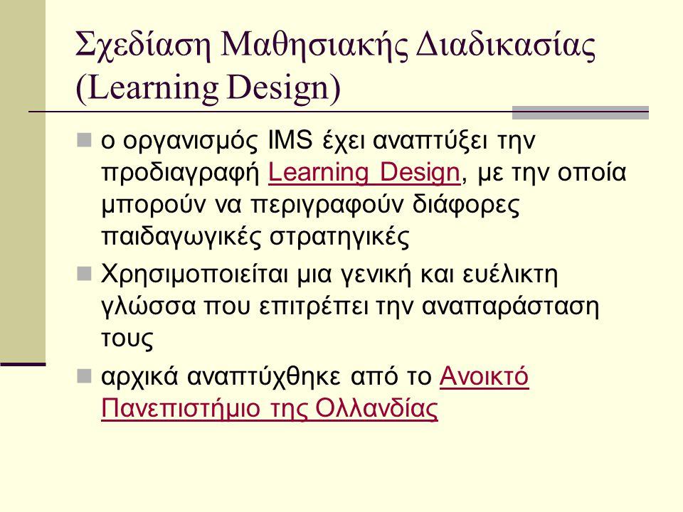 Σχεδίαση Μαθησιακής Διαδικασίας (Learning Design) ο οργανισμός IMS έχει αναπτύξει την προδιαγραφή Learning Design, με την οποία μπορούν να περιγραφούν διάφορες παιδαγωγικές στρατηγικέςLearning Design Χρησιμοποιείται μια γενική και ευέλικτη γλώσσα που επιτρέπει την αναπαράσταση τους αρχικά αναπτύχθηκε από το Ανοικτό Πανεπιστήμιο της ΟλλανδίαςΑνοικτό Πανεπιστήμιο της Ολλανδίας