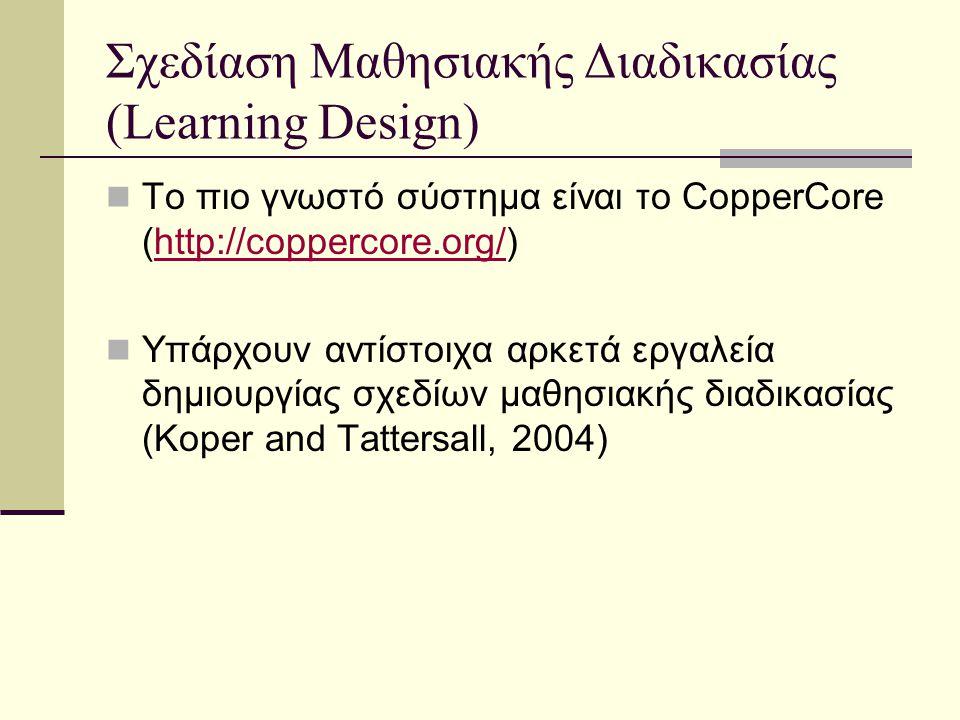 Σχεδίαση Μαθησιακής Διαδικασίας (Learning Design) Το πιο γνωστό σύστημα είναι το CopperCore (http://coppercore.org/)http://coppercore.org/ Υπάρχουν αντίστοιχα αρκετά εργαλεία δημιουργίας σχεδίων μαθησιακής διαδικασίας (Koper and Tattersall, 2004)