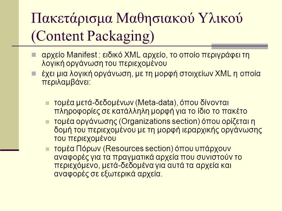 Πακετάρισμα Μαθησιακού Υλικού (Content Packaging) αρχείο Manifest : ειδικό XML αρχείο, το οποίο περιγράφει τη λογική οργάνωση του περιεχομένου έχει μια λογική οργάνωση, με τη μορφή στοιχείων XML η οποία περιλαμβάνει: τομέα μετά-δεδομένων (Meta-data), όπου δίνονται πληροφορίες σε κατάλληλη μορφή για το ίδιο το πακέτο τομέα οργάνωσης (Organizations section) όπου ορίζεται η δομή του περιεχομένου με τη μορφή ιεραρχικής οργάνωσης του περιεχομένου τομέα Πόρων (Resources section) όπου υπάρχουν αναφορές για τα πραγματικά αρχεία που συνιστούν το περιεχόμενο, μετά-δεδομένα για αυτά τα αρχεία και αναφορές σε εξωτερικά αρχεία.