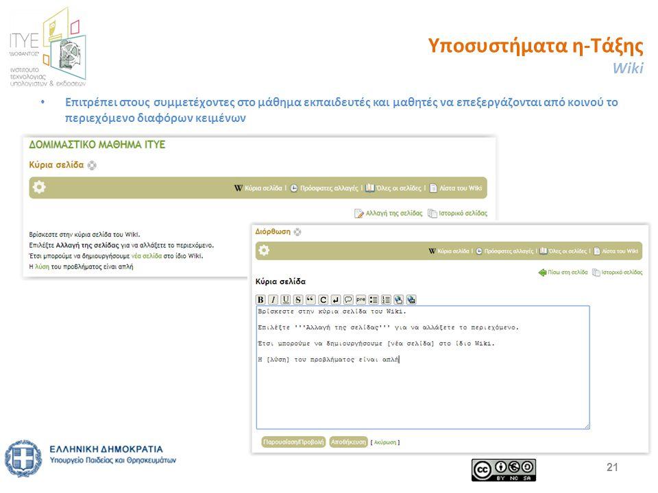 Υποσυστήματα η-Τάξης Wiki - Αξιοποίηση Κάποια ενδεικτικά σενάρια αξιοποίησης των Wiki αναφέρονται παρακάτω: – Μαθητές που έχουν διδαχθεί ήδη το μάθημα, μπορούν να δημιουργήσουν στο wiki του μαθήματος οδηγίες μελέτης για τα κομμάτια της ύλης, συμπληρώνοντας ο ένας τις σημειώσεις του άλλου, με σκοπό οι επόμενοι μαθητές να βοηθηθούν στην πορεία της μελέτης τους.