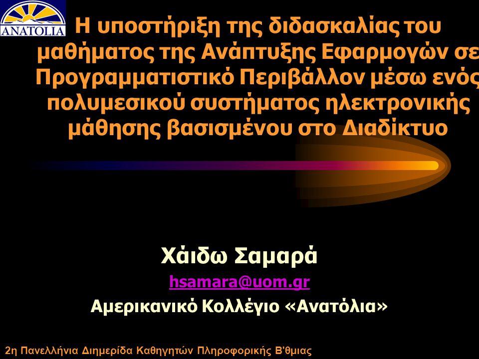 2η Πανελλήνια Διημερίδα Καθηγητών Πληροφορικής Β θμιας Η υποστήριξη της διδασκαλίας του μαθήματος της Ανάπτυξης Εφαρμογών σε Προγραμματιστικό Περιβάλλον μέσω ενός πολυμεσικού συστήματος ηλεκτρονικής μάθησης βασισμένου στο Διαδίκτυο Χάιδω Σαμαρά hsamara@uom.gr Αμερικανικό Κολλέγιο «Ανατόλια»