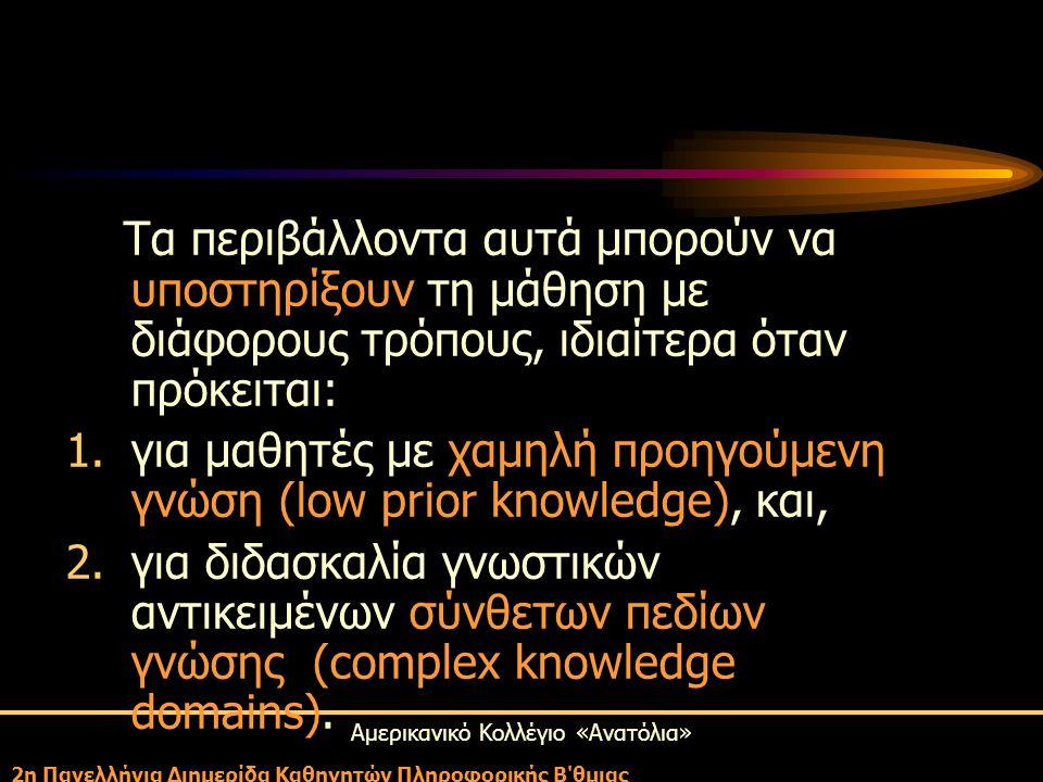 Αμερικανικό Κολλέγιο «Ανατόλια» 2η Πανελλήνια Διημερίδα Καθηγητών Πληροφορικής Β θμιας Τα περιβάλλοντα αυτά μπορούν να υποστηρίξουν τη μάθηση με διάφορους τρόπους, ιδιαίτερα όταν πρόκειται: 1.για μαθητές με χαμηλή προηγούμενη γνώση (low prior knowledge), και, 2.για διδασκαλία γνωστικών αντικειμένων σύνθετων πεδίων γνώσης (complex knowledge domains).