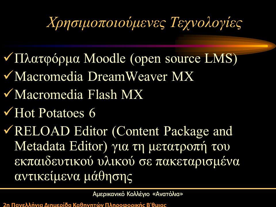 Αμερικανικό Κολλέγιο «Ανατόλια» 2η Πανελλήνια Διημερίδα Καθηγητών Πληροφορικής Β θμιας Χρησιμοποιούμενες Τεχνολογίες Πλατφόρμα Moodle (open source LMS) Macromedia DreamWeaver MX Macromedia Flash MX Hot Potatoes 6 RELOAD Editor (Content Package and Metadata Editor) για τη μετατροπή του εκπαιδευτικού υλικού σε πακεταρισμένα αντικείμενα μάθησης