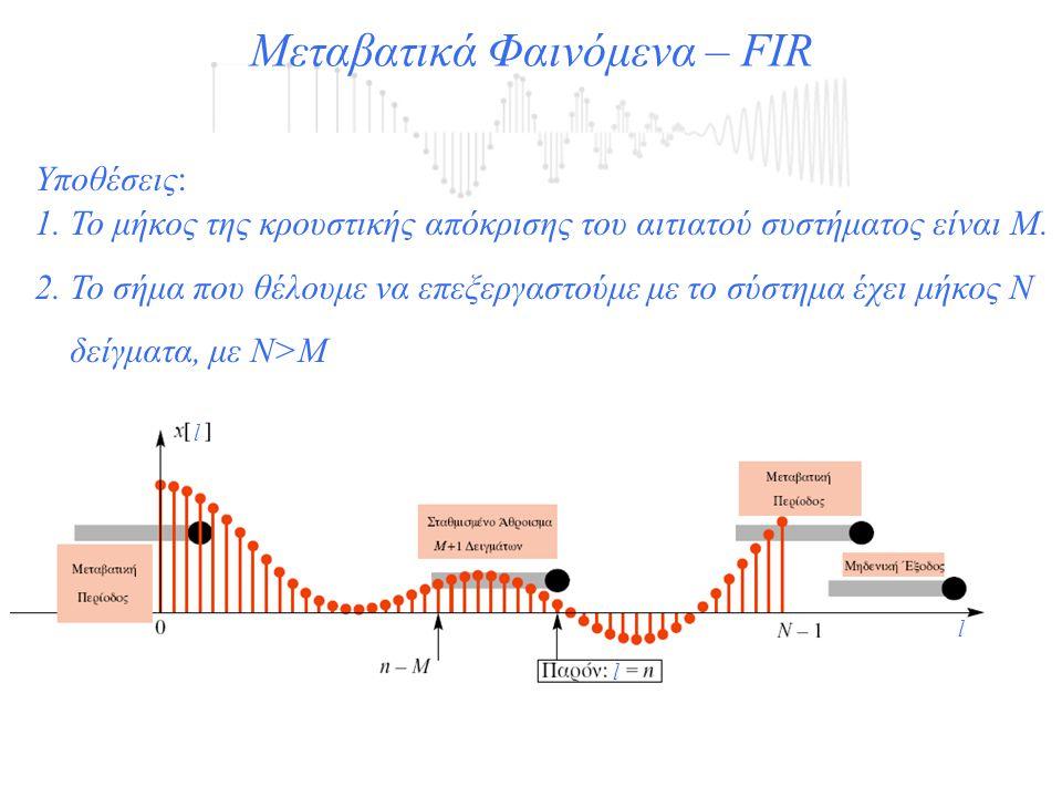 Μεταβατικά Φαινόμενα – FIR l l l Υποθέσεις: 1. Το μήκος της κρουστικής απόκρισης του αιτιατού συστήματος είναι Μ. 2. Το σήμα που θέλουμε να επεξεργαστ