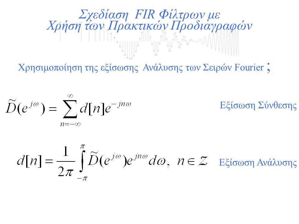 Χρησιμοποίηση της εξίσωσης Ανάλυσης των Σειρών Fourier ; Σχεδίαση FIR Φίλτρων με Χρήση των Πρακτικών Προδιαγραφών Εξίσωση Σύνθεσης Εξίσωση Ανάλυσης