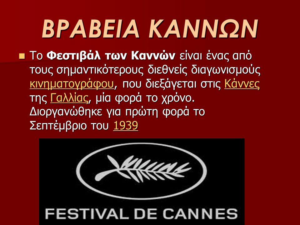 ΒΡΑΒΕΙΑ ΚΑΝΝΩΝ Το Φεστιβάλ των Καννών είναι ένας από τους σημαντικότερους διεθνείς διαγωνισμούς κινηματογράφου, που διεξάγεται στις Κάννες της Γαλλίας