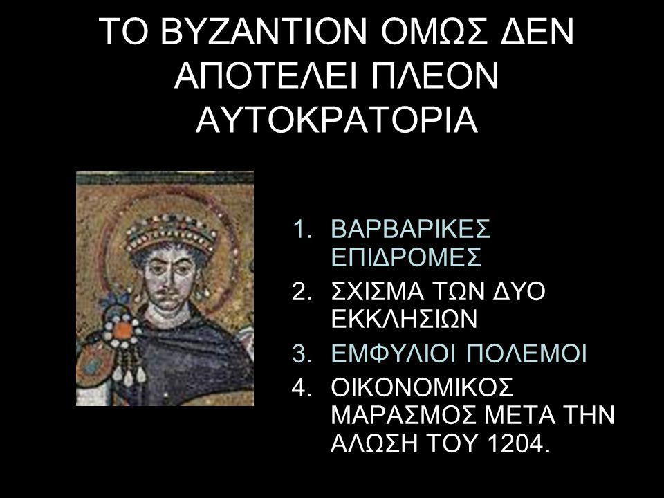 ΤΟ ΒΥΖΑΝΤΙΟΝ ΟΜΩΣ ΔΕΝ ΑΠΟΤΕΛΕΙ ΠΛΕΟΝ ΑΥΤΟΚΡΑΤΟΡΙΑ 1.ΒΑΡΒΑΡΙΚΕΣ ΕΠΙΔΡΟΜΕΣ 2.ΣΧΙΣΜΑ ΤΩΝ ΔΥΟ ΕΚΚΛΗΣΙΩΝ 3.ΕΜΦΥΛΙΟΙ ΠΟΛΕΜΟΙ 4.ΟΙΚΟΝΟΜΙΚΟΣ ΜΑΡΑΣΜΟΣ ΜΕΤΑ ΤΗΝ