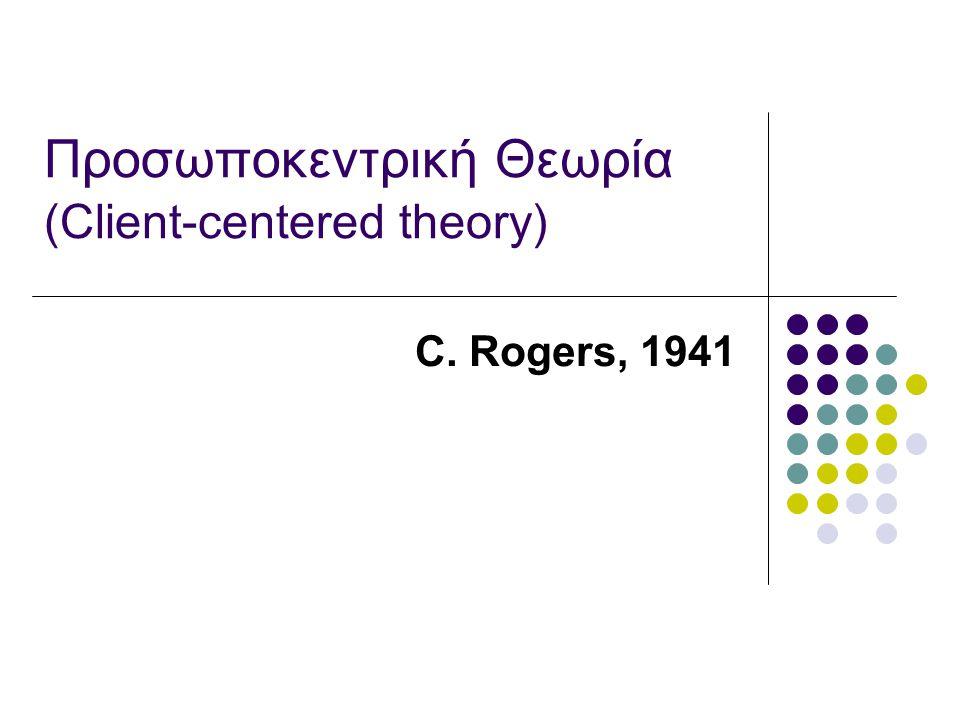 Προσωποκεντρική Θεωρία (Client-centered theory) C. Rogers, 1941