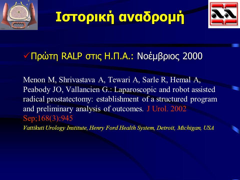 Ιστορική αναδρομή Πρώτη RALP στις Η.Π.Α.: Νοέμβριος 2000 Πρώτη RALP στις Η.Π.Α.: Νοέμβριος 2000 Menon M, Shrivastava A, Tewari A, Sarle R, Hemal A, Pe