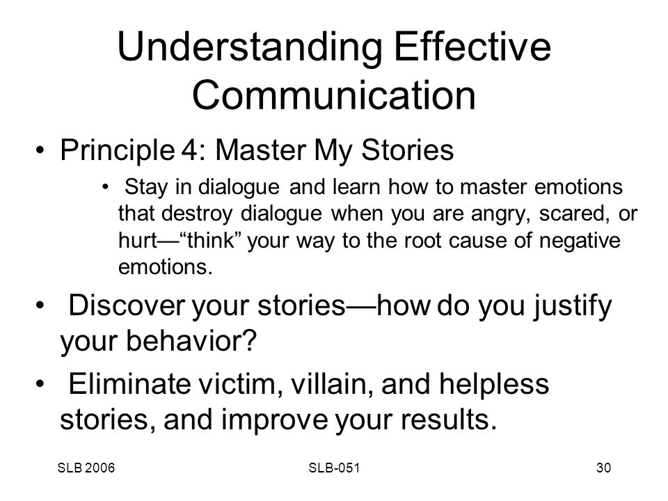SLB 2006SLB-05130 Understanding Effective Communication Principle 4: Master My Stories Stay in dialogue and learn how to master emotions that destroy dialogue when you are angry, scared, or hurt— think your way to the root cause of negative emotions.