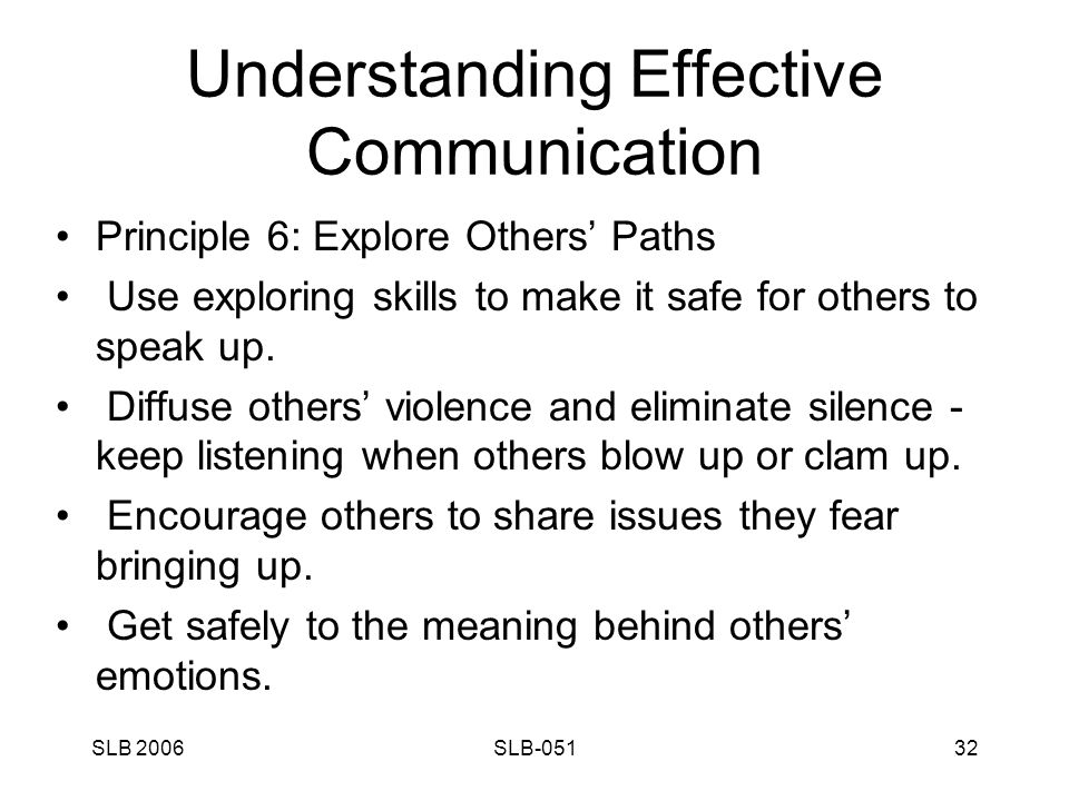 SLB 2006SLB-05132 Understanding Effective Communication Principle 6: Explore Others' Paths Use exploring skills to make it safe for others to speak up.