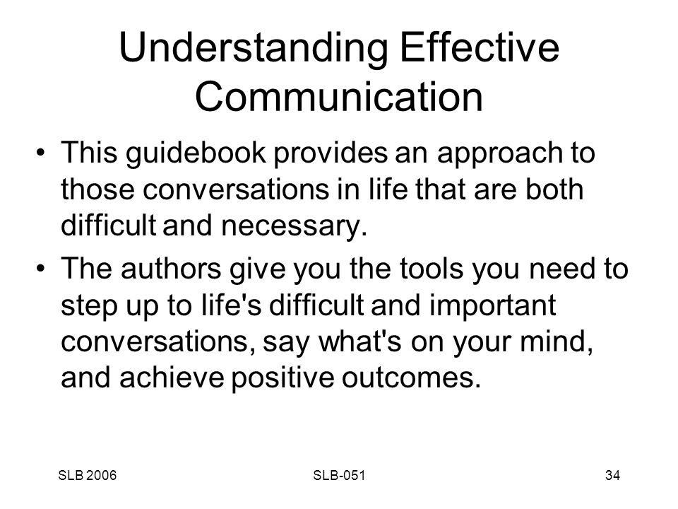SLB 2006SLB-05134 Understanding Effective Communication This guidebook provides an approach to those conversations in life that are both difficult and necessary.
