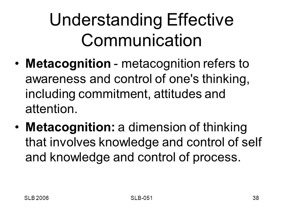 SLB 2006SLB-05138 Understanding Effective Communication Metacognition - metacognition refers to awareness and control of one s thinking, including commitment, attitudes and attention.