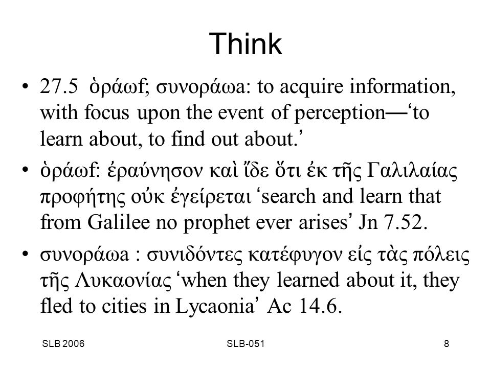 SLB 2006SLB-0519 Think 27.6 ἀ φοράωb: to acquire information, with focus presumably upon the source of such information —' to learn about, to find out about.