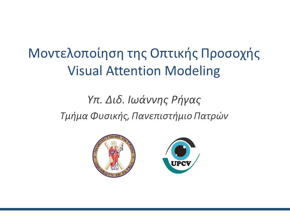 Μοντελοποίηση της Οπτικής Προσοχής Visual Attention Modeling Υπ. Διδ. Ιωάννης Ρήγας Τμήμα Φυσικής, Πανεπιστήμιο Πατρών