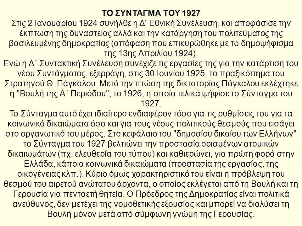 ΤΟ ΣΥΝΤΑΓΜΑ ΤΟΥ 1927 Στις 2 Ιανουαρίου 1924 συνήλθε η Δ' Εθνική Συνέλευση, και αποφάσισε την έκπτωση της δυναστείας αλλά και την κατάργηση του πολιτεύ