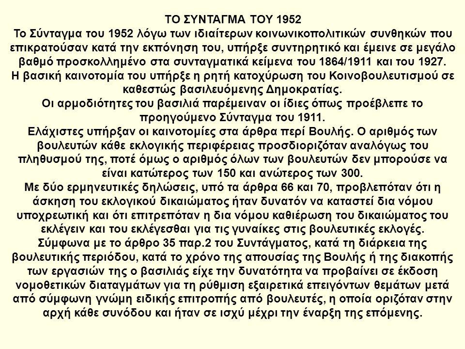 ΤΟ ΣΥΝΤΑΓΜΑ ΤΟΥ 1952 Το Σύνταγμα του 1952 λόγω των ιδιαίτερων κοινωνικοπολιτικών συνθηκών που επικρατούσαν κατά την εκπόνηση του, υπήρξε συντηρητικό κ