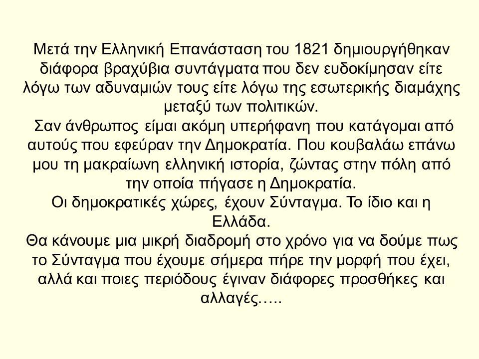 Μετά την Ελληνική Επανάσταση του 1821 δημιουργήθηκαν διάφορα βραχύβια συντάγματα που δεν ευδοκίμησαν είτε λόγω των αδυναμιών τους είτε λόγω της εσωτερ