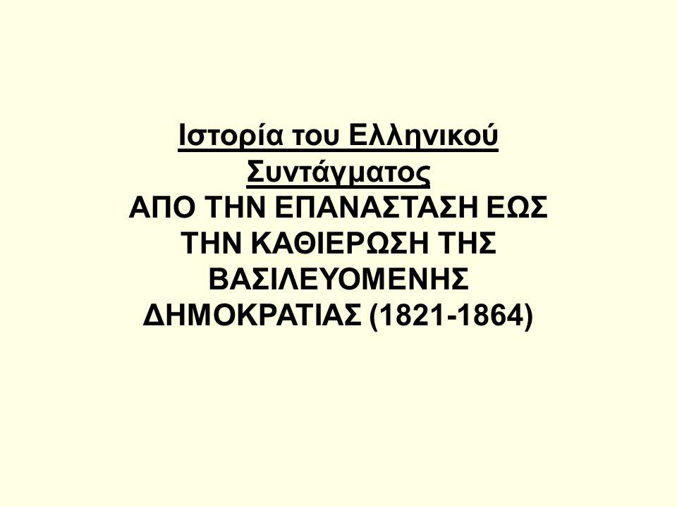 Ιστορία του Ελληνικού Συντάγματος ΑΠΟ ΤΗΝ ΕΠΑΝΑΣΤΑΣΗ ΕΩΣ ΤΗΝ ΚΑΘΙΕΡΩΣΗ ΤΗΣ ΒΑΣΙΛΕΥΟΜΕΝΗΣ ΔΗΜΟΚΡΑΤΙΑΣ (1821-1864)