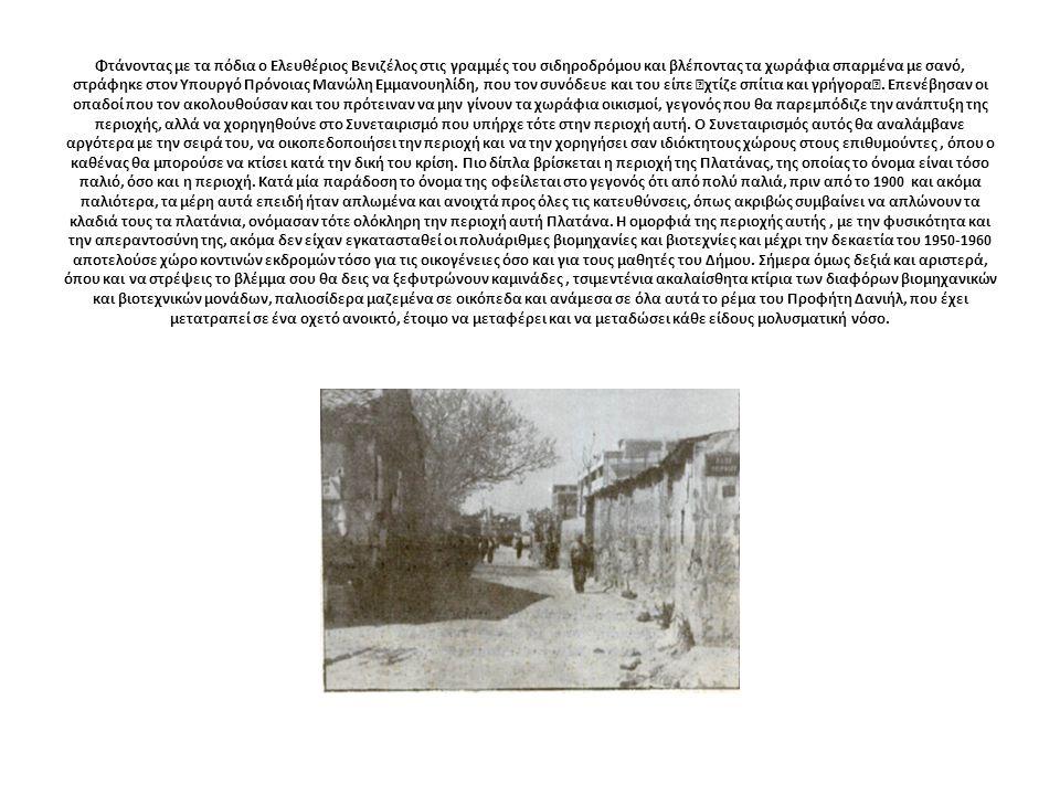 """Φτάνοντας με τα πόδια ο Ελευθέριος Βενιζέλος στις γραμμές του σιδηροδρόμου και βλέποντας τα χωράφια σπαρμένα με σανό, στράφηκε στον Υπουργό Πρόνοιας Μανώλη Εμμανουηλίδη, που τον συνόδευε και του είπε """"χτίζε σπίτια και γρήγορα""""."""