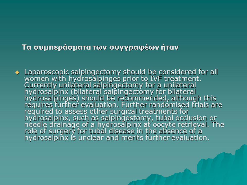 Τα συμπεράσματα των συγγραφέων ήταν Τα συμπεράσματα των συγγραφέων ήταν  Laparoscopic salpingectomy should be considered for all women with hydrosalpinges prior to IVF treatment.