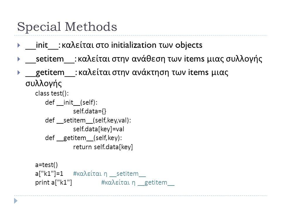 Special Methods  __init__: καλείται στο initialization των objects  __setitem__: καλείται στην ανάθεση των items μιας συλλογής  __getitem__: καλείται στην ανάκτηση των items μιας συλλογής class test(): def __init__(self): self.data={} def __setitem__(self,key,val): self.data[key]=val def __getitem__(self,key): return self.data[key] a=test() a[ k1 ]=1 # καλείται η __setitem__ print a[ k1 ]#καλείται η __ getitem__