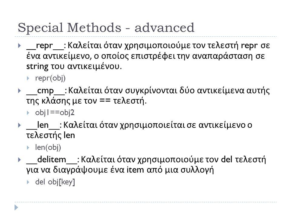 Special Methods - advanced  __repr__: Καλείται όταν χρησιμοποιούμε τον τελεστή repr σε ένα αντικείμενο, ο οποίος επιστρέφει την αναπαράσταση σε string του αντικειμένου.
