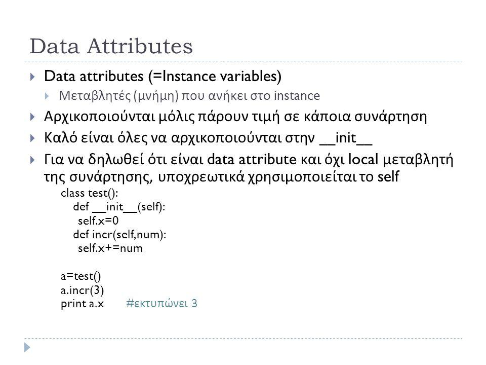Data Attributes  Data attributes (=Instance variables)  Μεταβλητές ( μνήμη ) που ανήκει στο instance  Αρχικοποιούνται μόλις πάρουν τιμή σε κάποια συνάρτηση  Καλό είναι όλες να αρχικοποιούνται στην __init__  Για να δηλωθεί ότι είναι data attribute και όχι local μεταβλητή της συνάρτησης, υποχρεωτικά χρησιμοποιείται το self class test(): def __init__(self): self.x=0 def incr(self,num): self.x+=num a=test() a.incr(3) print a.x# εκτυπώνει 3