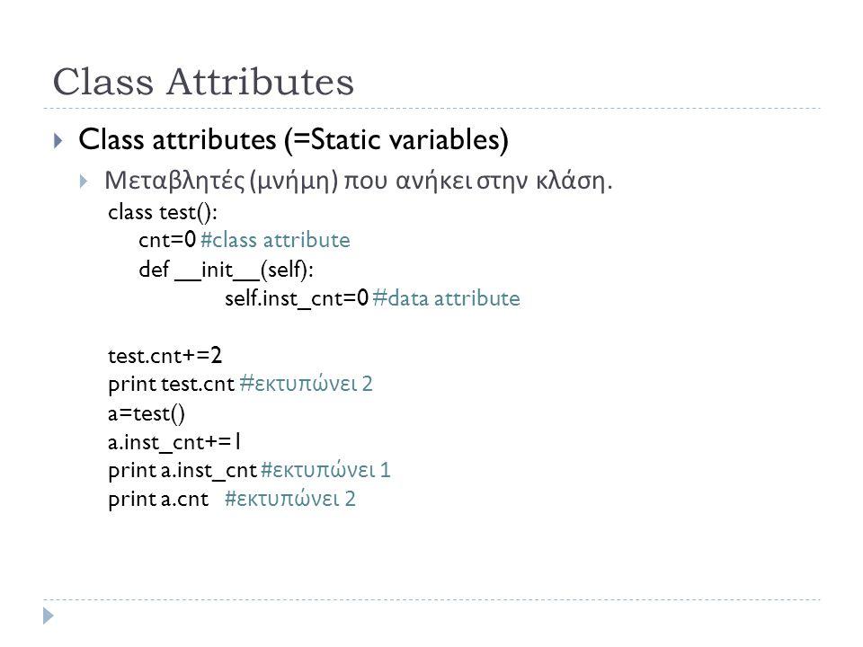 Class Attributes  Class attributes (=Static variables)  Μεταβλητές ( μνήμη ) που ανήκει στην κλάση. class test(): cnt=0 #class attribute def __init_
