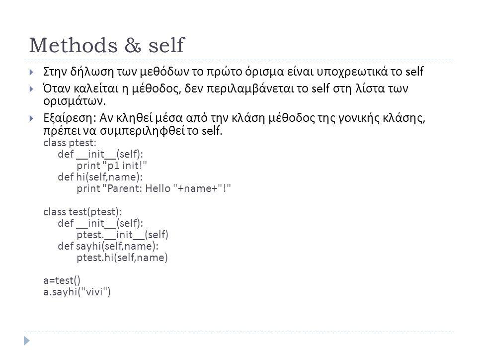 Methods & self  Στην δήλωση των μεθόδων το πρώτο όρισμα είναι υποχρεωτικά το self  Όταν καλείται η μέθοδος, δεν περιλαμβάνεται το self στη λίστα των ορισμάτων.