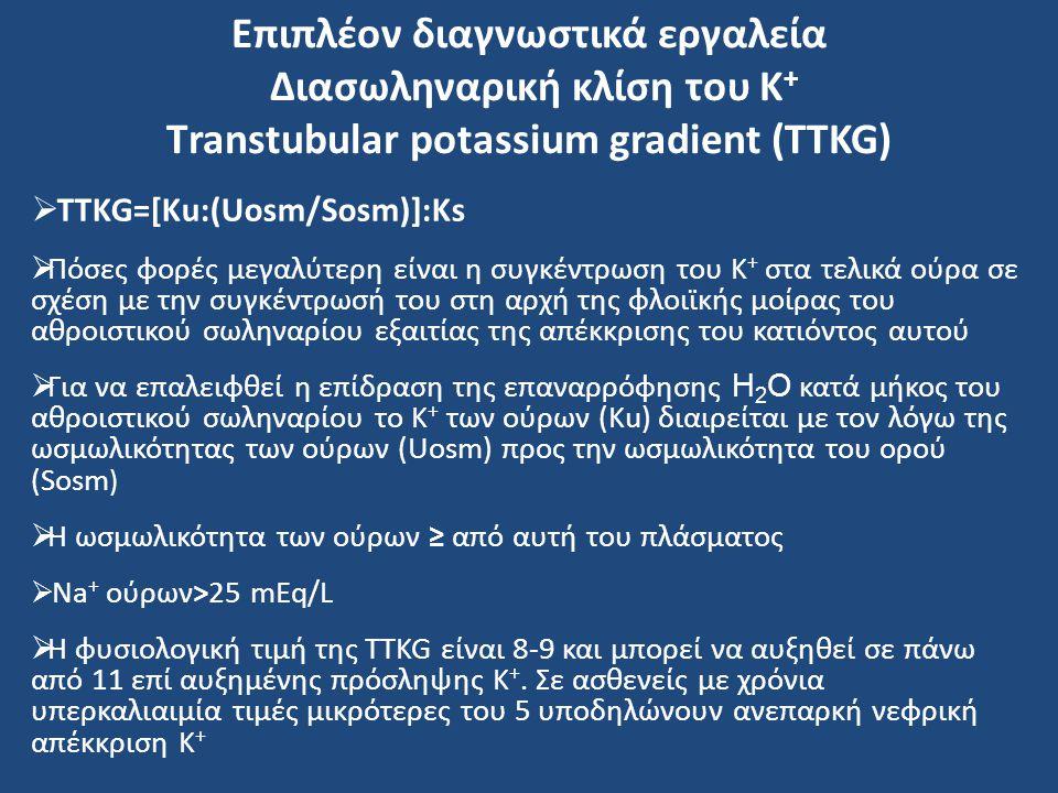 Επιπλέον διαγνωστικά εργαλεία Διασωληναρική κλίση του Κ + Τranstubular potassium gradient (TTKG)  TTKG=[Ku:(Uosm/Sosm)]:Ks  Πόσες φορές μεγαλύτερη ε
