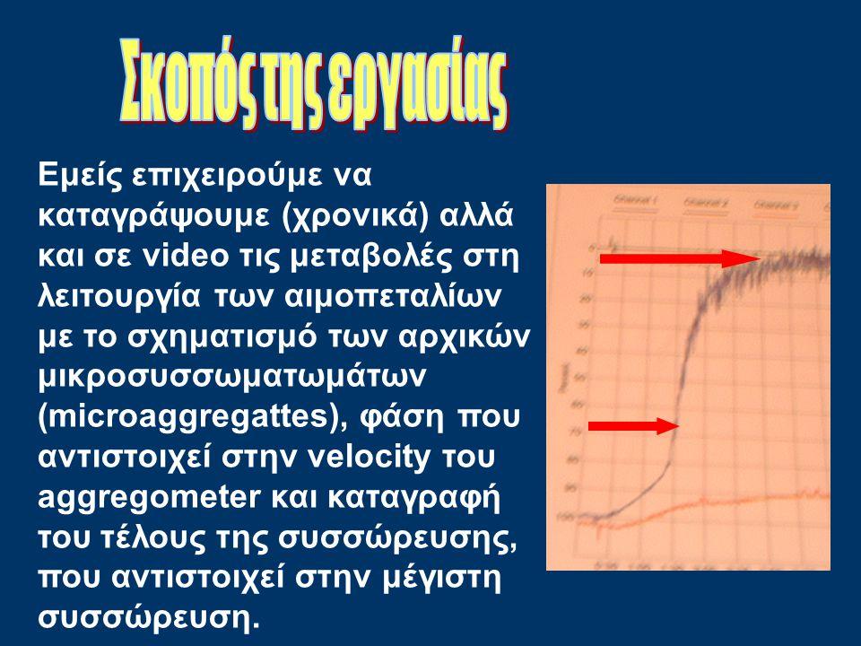 Εμείς επιχειρούμε να καταγράψουμε (χρονικά) αλλά και σε video τις μεταβολές στη λειτουργία των αιμοπεταλίων με το σχηματισμό των αρχικών μικροσυσσωματωμάτων (microaggregattes), φάση που αντιστοιχεί στην velocity του aggregometer και καταγραφή του τέλους της συσσώρευσης, που αντιστοιχεί στην μέγιστη συσσώρευση.