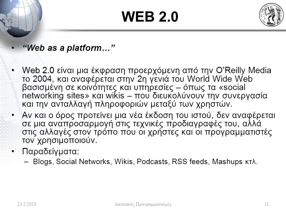 WEB 2.0 Web as a platform… Web 2.0Web 2.0 είναι μια έκφραση προερχόμενη από την O Reilly Media το 2004, και αναφέρεται στην 2η γενιά του World Wide Web βασισμένη σε κοινότητες και υπηρεσίες – όπως τα «social networking sites» και wikis – που διευκολύνουν την συνεργασία και την ανταλλαγή πληροφοριών μεταξύ των χρηστών.
