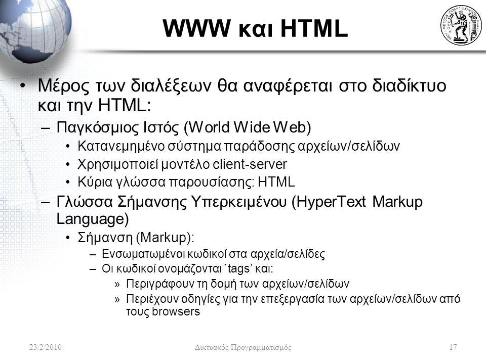 WWW και HTML Μέρος των διαλέξεων θα αναφέρεται στο διαδίκτυο και την HTML: –Παγκόσμιος Ιστός (World Wide Web) Κατανεμημένο σύστημα παράδοσης αρχείων/σελίδων Χρησιμοποιεί μοντέλο client-server Κύρια γλώσσα παρουσίασης: HTML –Γλώσσα Σήμανσης Υπερκειμένου (HyperText Markup Language) Σήμανση (Markup): –Ενσωματωμένοι κωδικοί στα αρχεία/σελίδες –Οι κωδικοί ονομάζονται `tags' και: »Περιγράφουν τη δομή των αρχείων/σελίδων »Περιέχουν οδηγίες για την επεξεργασία των αρχείων/σελίδων από τους browsers 23/2/201017 Δικτυακός Προγραμματισμός