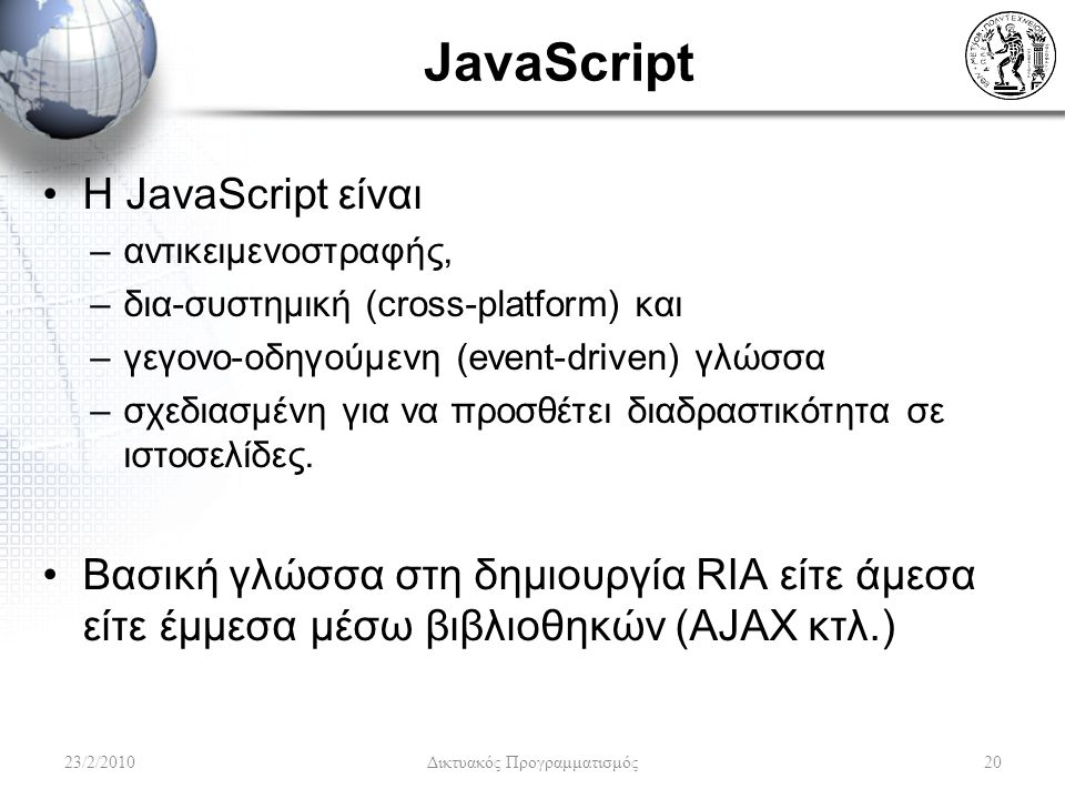 JavaScript H JavaScript είναι –αντικειμενοστραφής, –δια-συστημική (cross-platform) και –γεγονο-οδηγούμενη (event-driven) γλώσσα –σχεδιασμένη για να προσθέτει διαδραστικότητα σε ιστοσελίδες.