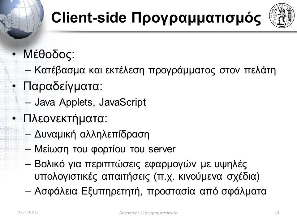 Client-side Προγραμματισμός Μέθοδος: –Κατέβασμα και εκτέλεση προγράμματος στον πελάτη Παραδείγματα: –Java Applets, JavaScript Πλεονεκτήματα: –Δυναμική αλληλεπίδραση –Μείωση του φορτίου του server –Βολικό για περιπτώσεις εφαρμογών με υψηλές υπολογιστικές απαιτήσεις (π.χ.