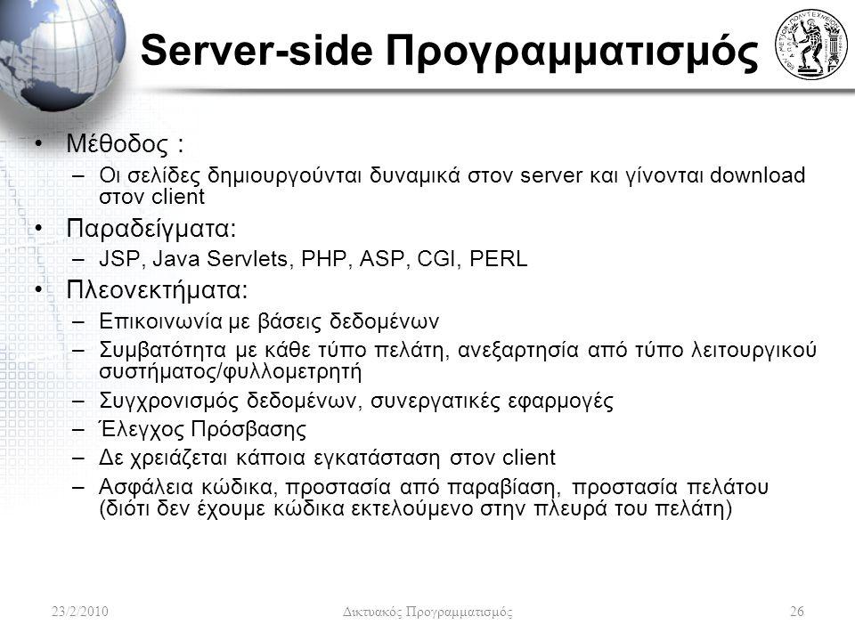 Server-side Προγραμματισμός Μέθοδος : –Οι σελίδες δημιουργούνται δυναμικά στον server και γίνονται download στον client Παραδείγματα: –JSP, Java Servlets, PHP, ASP, CGI, PERL Πλεονεκτήματα: –Επικοινωνία με βάσεις δεδομένων –Συμβατότητα με κάθε τύπο πελάτη, ανεξαρτησία από τύπο λειτουργικού συστήματος/φυλλομετρητή –Συγχρονισμός δεδομένων, συνεργατικές εφαρμογές –Έλεγχος Πρόσβασης –Δε χρειάζεται κάποια εγκατάσταση στον client –Ασφάλεια κώδικα, προστασία από παραβίαση, προστασία πελάτου (διότι δεν έχουμε κώδικα εκτελούμενο στην πλευρά του πελάτη) 23/2/201026 Δικτυακός Προγραμματισμός