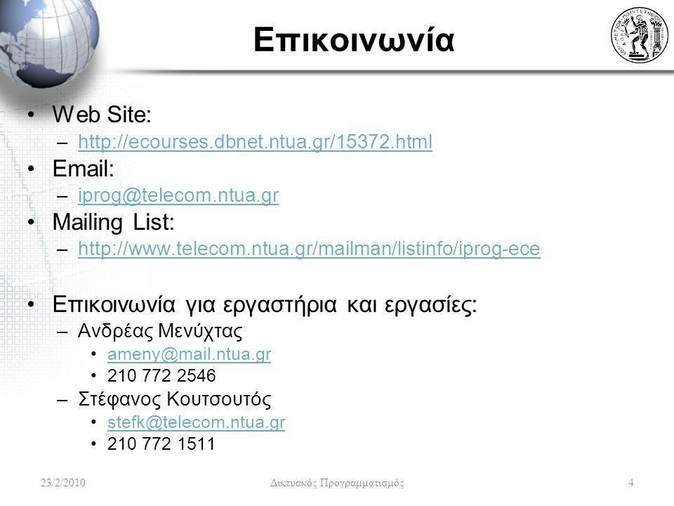 Επικοινωνία Web Site: –http://ecourses.dbnet.ntua.gr/15372.htmlhttp://ecourses.dbnet.ntua.gr/15372.html Email: –iprog@telecom.ntua.griprog@telecom.ntua.gr Mailing List: –http://www.telecom.ntua.gr/mailman/listinfo/iprog-ecehttp://www.telecom.ntua.gr/mailman/listinfo/iprog-ece Επικοινωνία για εργαστήρια και εργασίες: –Ανδρέας Μενύχτας ameny@mail.ntua.gr 210 772 2546 –Στέφανος Κουτσουτός stefk@telecom.ntua.gr 210 772 1511 23/2/20104 Δικτυακός Προγραμματισμός